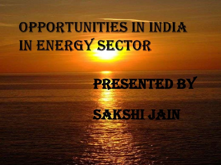 OPPORTUNITIES IN INDIA IN ENERGY SECTOR<br />PRESENTED BY<br />SAKSHI JAIN <br />