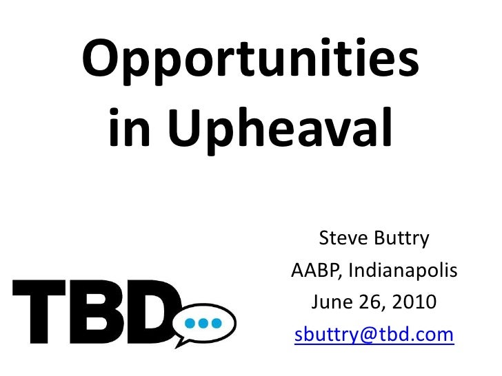 Opportunitiesin Upheaval<br />Steve Buttry<br />AABP, Indianapolis<br />June 26, 2010<br />sbuttry@tbd.com<br />
