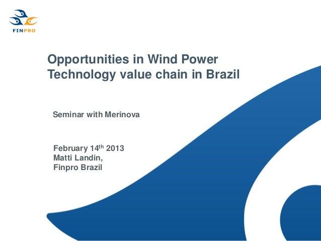 Opportunities in Wind PowerTechnology value chain in BrazilSeminar with Merinova February 14th 2013 Matti Landin, Finpro B...