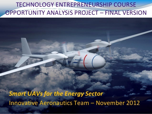 TECHNOLOGY ENTREPRENEURSHIP COURSEOPPORTUNITY ANALYSIS PROJECT – FINAL VERSION Smart UAVs for the Energy Sector Innovative...