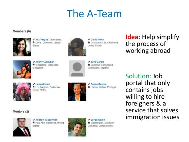 The A-Team Idea: Help simplify the process of working abroad  Solution: Job portal that only contains jobs willing to hire...