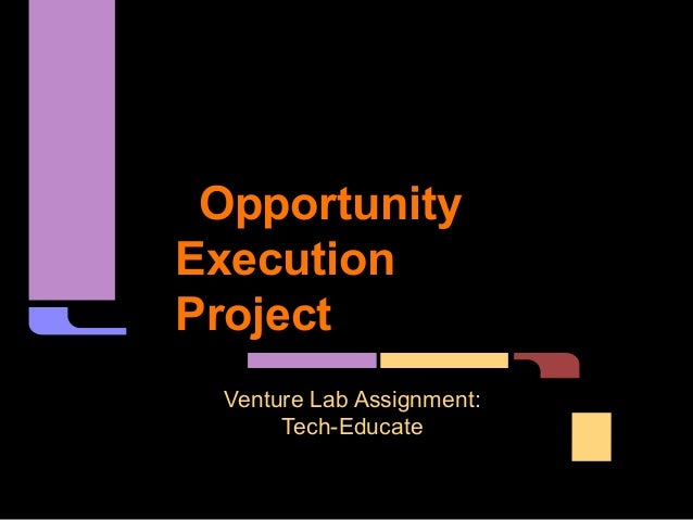 OpportunityExecutionProject  Venture Lab Assignment:       Tech-Educate