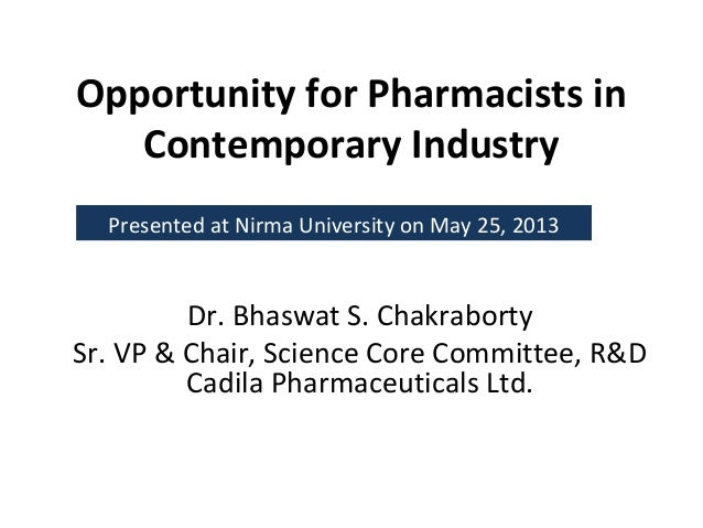 Opportunity for Pharmacists inContemporary IndustryDr. Bhaswat S. ChakrabortySr. VP & Chair, Science Core Committee, R&DCa...