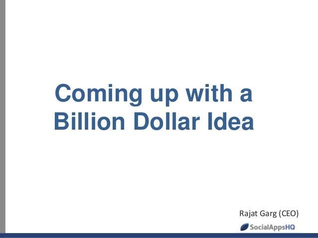 Coming up with a Billion Dollar Idea Rajat Garg (CEO)