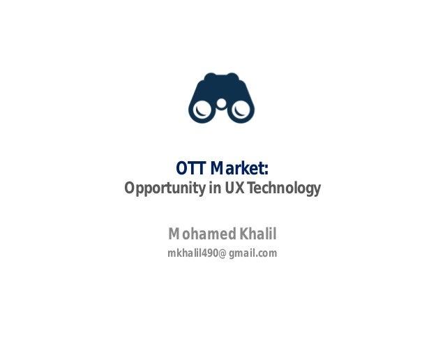 OTT Market: Opportunity in UX Technology Mohamed Khalil mkhalil490@gmail.com