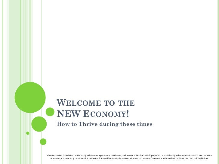WELCOME TO THE         NEW ECONOMY!         How to Thrive during these timesThese materials have been produced by Arbonne ...