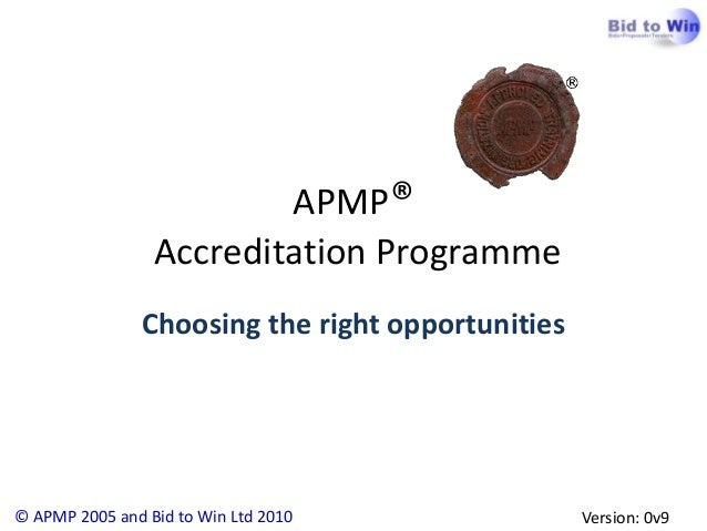 APMP®                 Accreditation Programme               Choosing the right opportunities© APMP 2005 and Bid to Win Ltd...