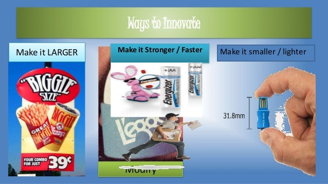 Ways to Innovate Make it LARGER Modify Make it smaller / lighterMake it Stronger / Faster