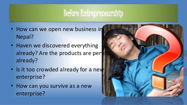 Before Entrepreneurship • How can we open new business in Nepal? • Haven we discovered everything already? Are the product...