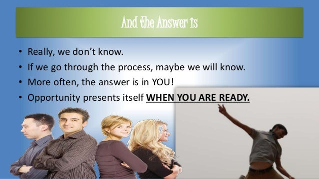 And the Answer is • Really, we don't know. • If we go through the process, maybe we will know. • More often, the answer is...