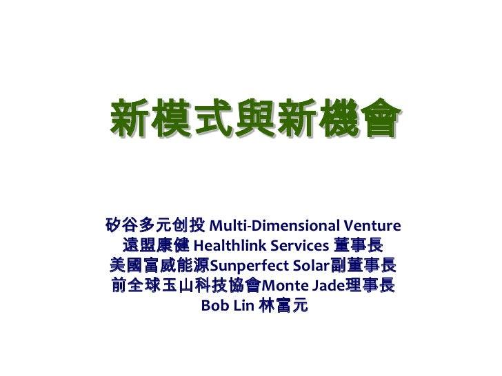 新模式與新機會<br />矽谷多元创投 Multi-Dimensional Venture <br />遠盟康健 Healthlink Services 董事長<br />美國富威能源Sunperfect Solar副董事長<br />前全球玉...