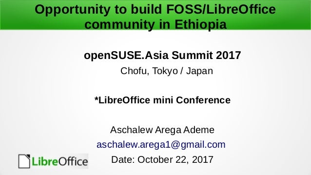 Opportunity to build FOSS/LibreOffice community in Ethiopia openSUSE.Asia Summit 2017 Chofu, Tokyo / Japan *LibreOffice mi...