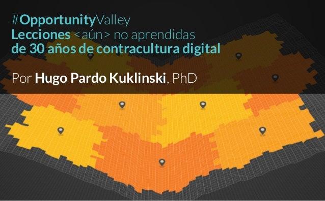 #OpportunityValley Lecciones <aún> no aprendidas de 30 años de contracultura digital Por Hugo Pardo Kuklinski, PhD
