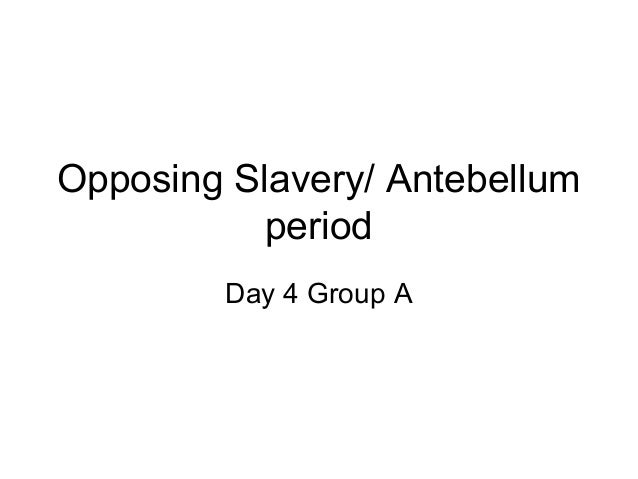 Opposing Slavery/ Antebellum           period        Day 4 Group A