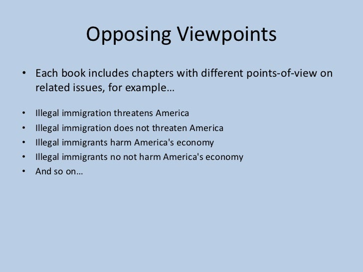 opposing view points illegal immigrants Opposing views on immigration people are very reluctant to support him because of his promise to deport many illegal immigrants separating them from their families.