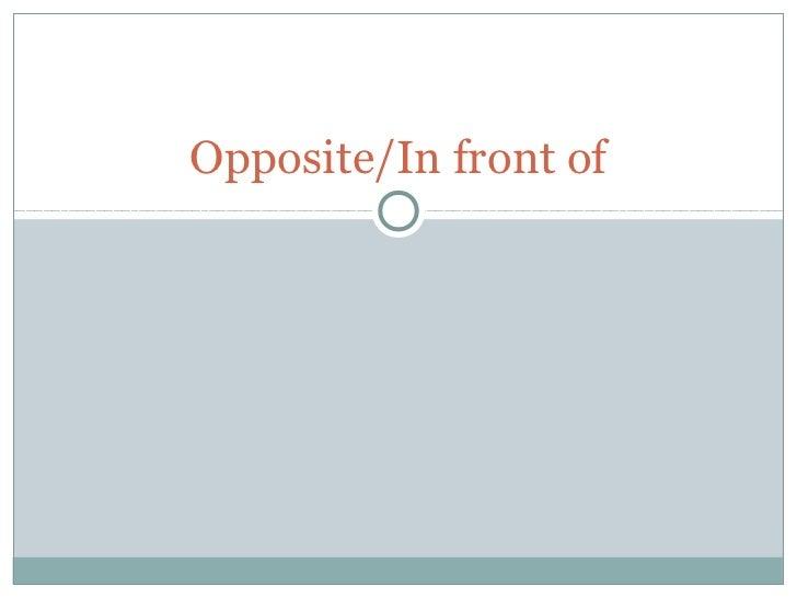 Opposite/In front of