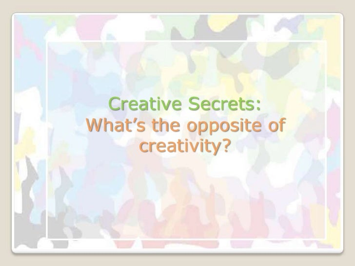 Creative Secrets:What's the opposite of     creativity?