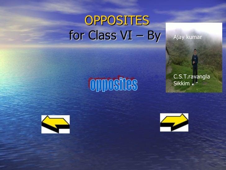 OPPOSITES  for Class VI – By  opposites Ajay kumar C.S.T.ravangla Sikkim