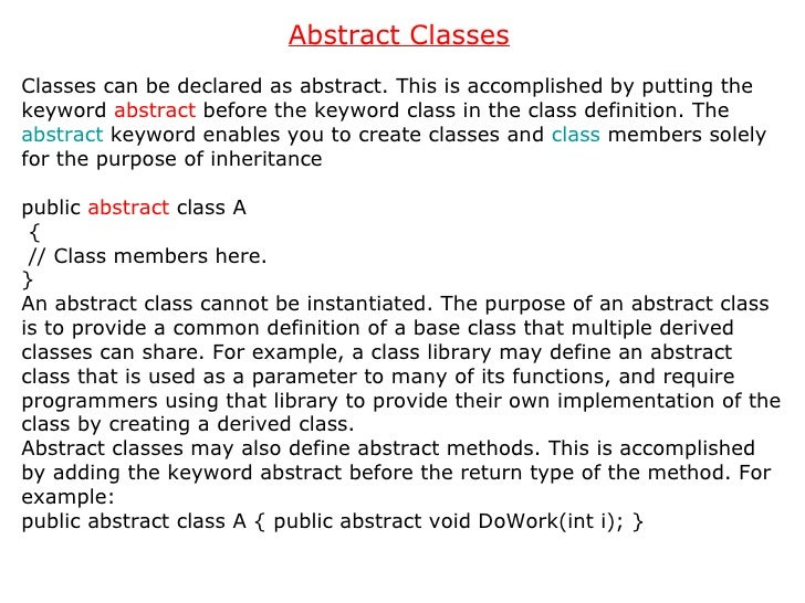 Abstract Classes   Classes can be declared as abstract. This is accomplished by putting the keyword  abstract  before the ...
