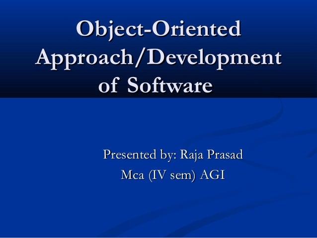 Object-OrientedObject-Oriented Approach/DevelopmentApproach/Development of Softwareof Software Presented by: Raja PrasadPr...