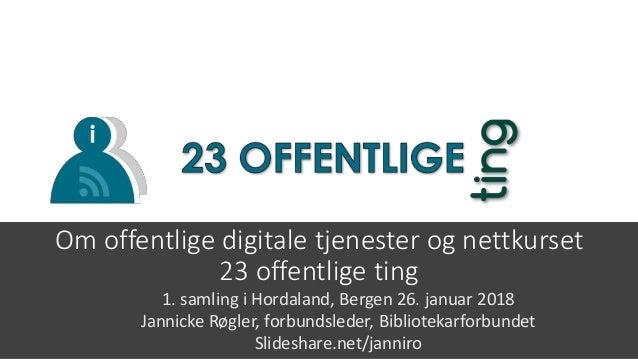 Om offentlige digitale tjenester og nettkurset 23 offentlige ting 1. samling i Hordaland, Bergen 26. januar 2018 Jannicke ...