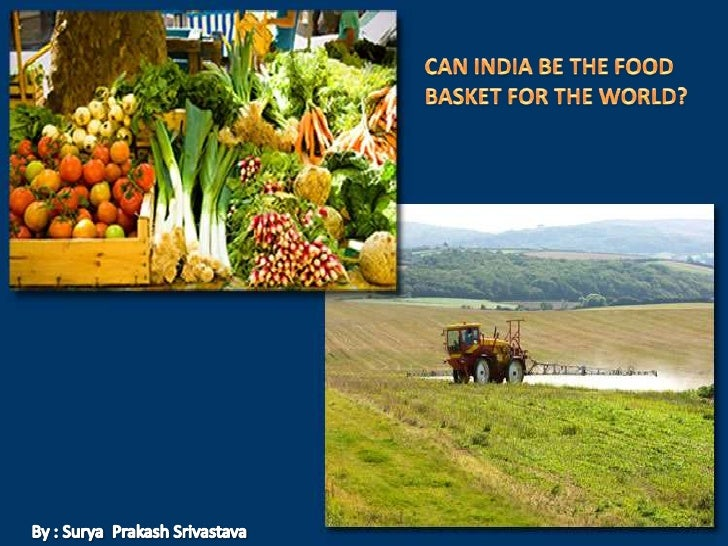 CAN INDIA BE THE FOOD <br />BASKET FOR THE WORLD?<br />By : Surya  PrakashSrivastava<br />