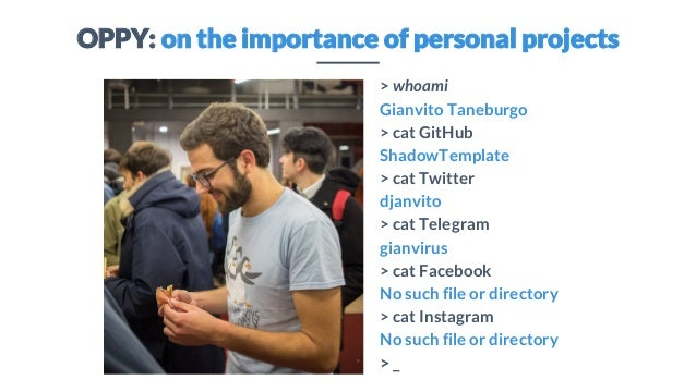 OPPY: on the importance of personal projects > whoami Gianvito Taneburgo > cat GitHub ShadowTemplate > cat Twitter djanvit...