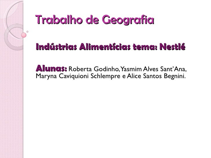 Trabalho de GeografiaIndústrias Alimentícias tema: NestléAlunas: Roberta Godinho,Yasmim Alves Sant'Ana,Maryna Caviquioni S...