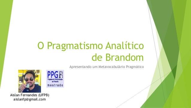 O Pragmatismo Analítico de Brandom Apresentando um Metavocabulário Pragmático Aislan Fernandes (UFPB) aislanfp@gmail.com