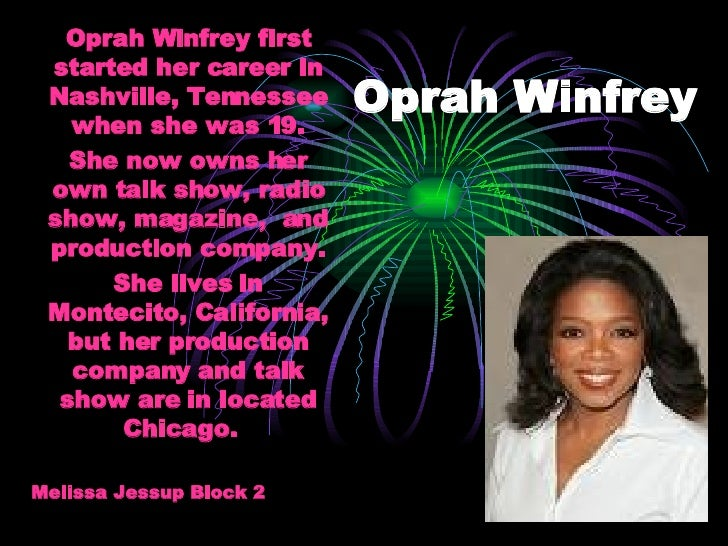 Oprah Winfrey Oprah Winfrey first started her career in Nashville, Tennessee when she was 19. She now owns her own talk sh...