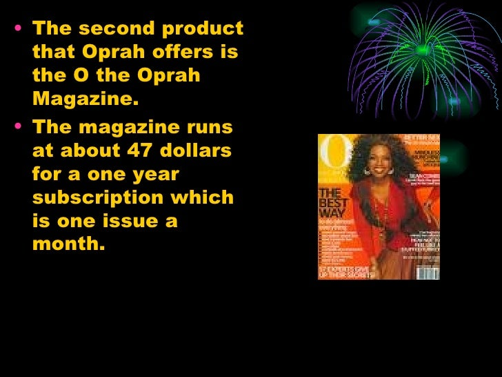 <ul><li>The second product that Oprah offers is the O the Oprah Magazine.  </li></ul><ul><li>The magazine runs at about 47...