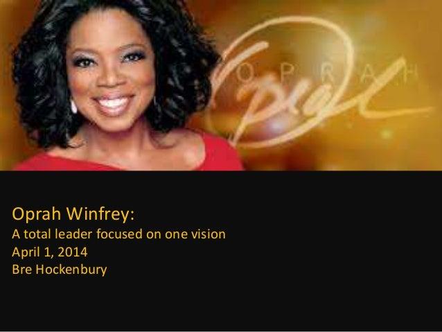 Oprah Winfrey: A total leader focused on one vision April 1, 2014 Bre Hockenbury
