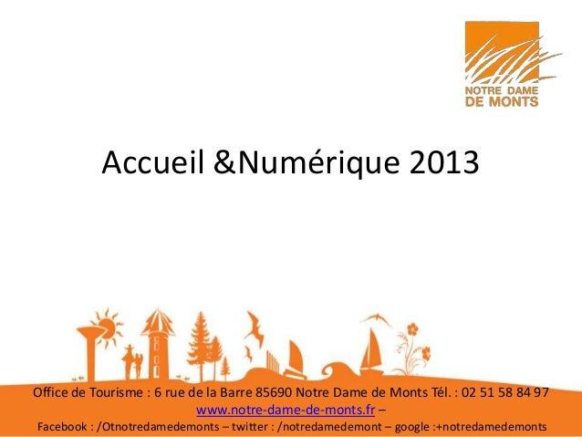 Accueil &Numérique 2013 Office de Tourisme : 6 rue de la Barre 85690 Notre Dame de Monts Tél. : 02 51 58 84 97 www.notre-d...