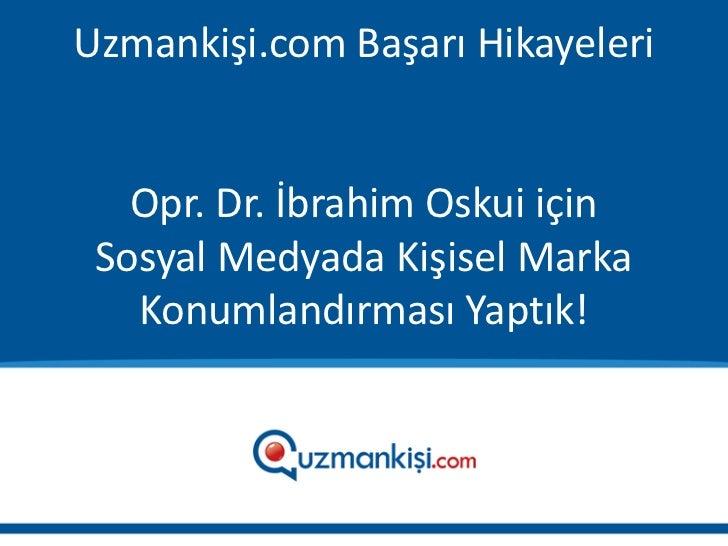 Uzmankişi.com Başarı Hikayeleri   Opr. Dr. İbrahim Oskui için Sosyal Medyada Kişisel Marka   Konumlandırması Yaptık!