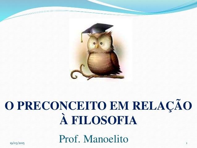 19/03/2015 Prof. Manoelito 1 O PRECONCEITO EM RELAÇÃO À FILOSOFIA