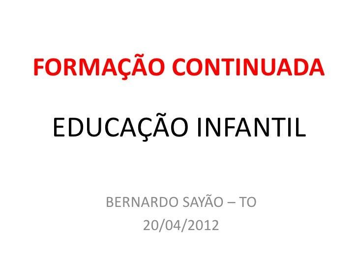 FORMAÇÃO CONTINUADA EDUCAÇÃO INFANTIL    BERNARDO SAYÃO – TO        20/04/2012
