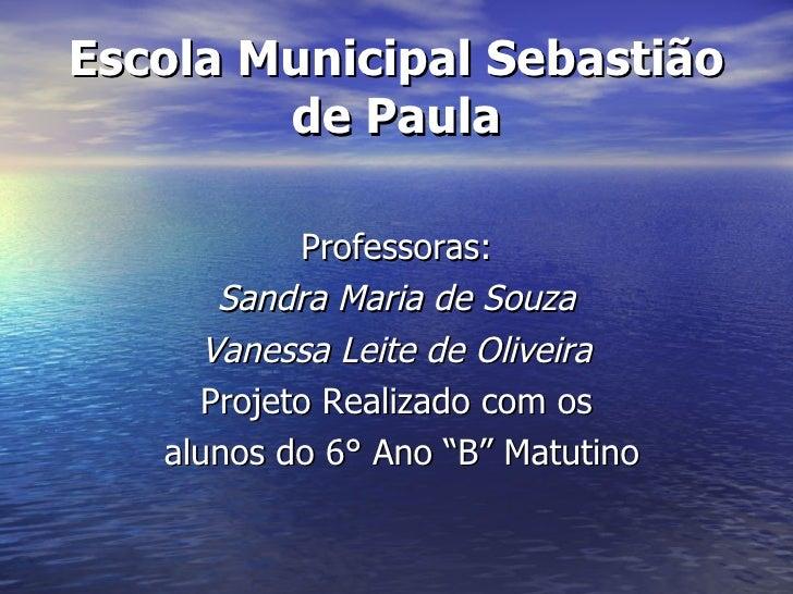 Escola Municipal Sebastião de Paula Professoras: Sandra Maria de Souza Vanessa Leite de Oliveira Projeto Realizado com os ...