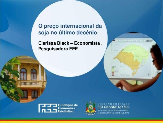 www.fee.rs.gov.br O preço internacional da soja no último decênio Clarissa Black – Economista , Pesquisadora FEE