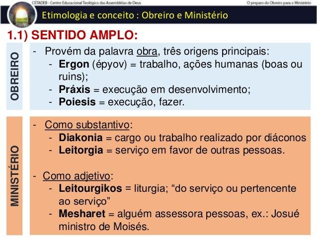 1.2) SENTIDO ESTRITO: OBREIRO Etimologia e conceito : Obreiro e Ministério - O termo obreiro denota a pessoa que se dedica...