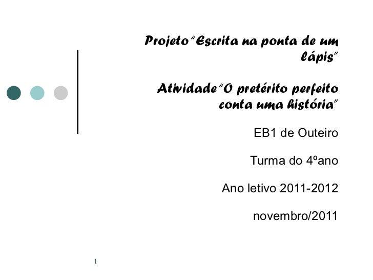 """Projeto """"Escrita na ponta de um lápis"""" Atividade """"O pretérito perfeito conta uma história"""" EB1 de Outeiro Turma do 4ºano A..."""