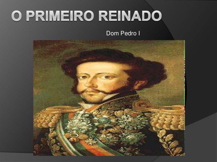 O Primeiro reinado<br />Dom Pedro I<br />