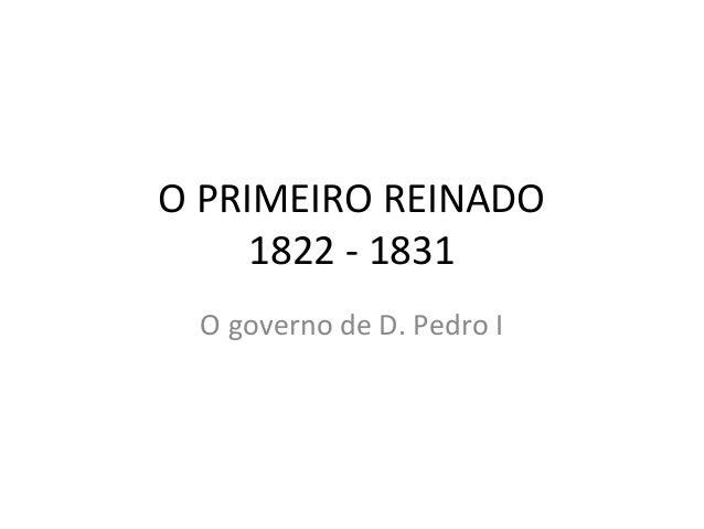 O PRIMEIRO REINADO 1822 - 1831 O governo de D. Pedro I