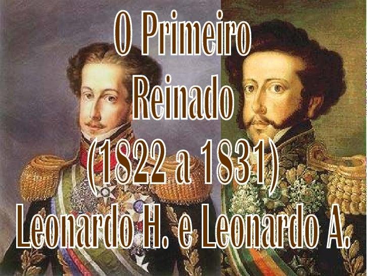 O Primeiro  Reinado  (1822 a 1831) Leonardo H. e Leonardo A.