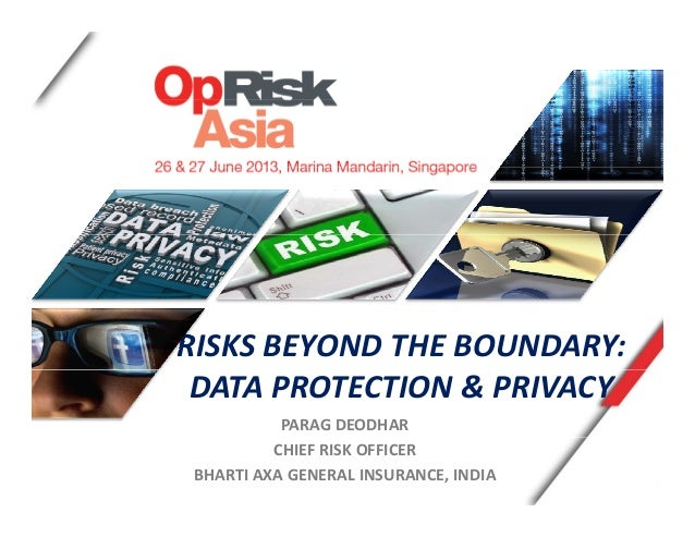 RISKS BEYOND THE BOUNDARY: DATA PROTECTION & PRIVACY PARAG DEODHAR CHIEF RISK OFFICER BHARTI AXA GENERAL INSURANCE, INDIA