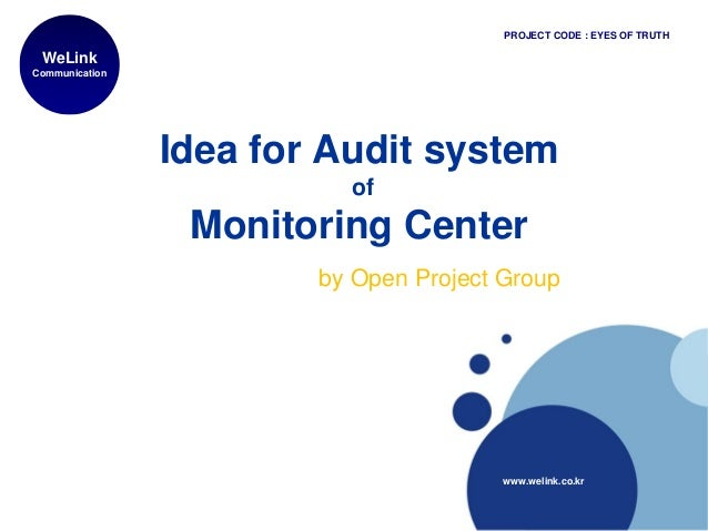 Idea for Audit system of Monitoring Center by Open Project Group WeLink Communication www.welink.co.kr PROJECT CODE : EYES...
