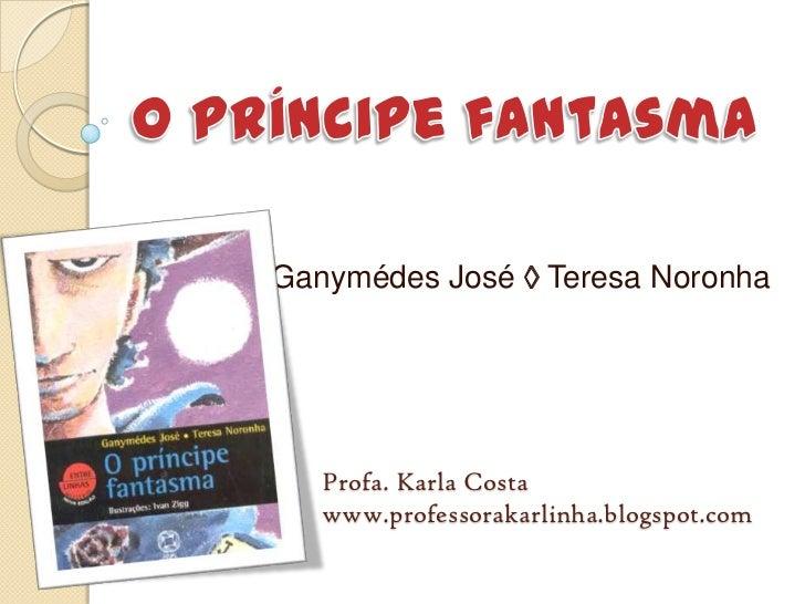 O príncipe fantasma<br />Ganymédes José ◊ Teresa Noronha<br />Profa. Karla Costa<br />www.professorakarlinha.blogspot.com<...