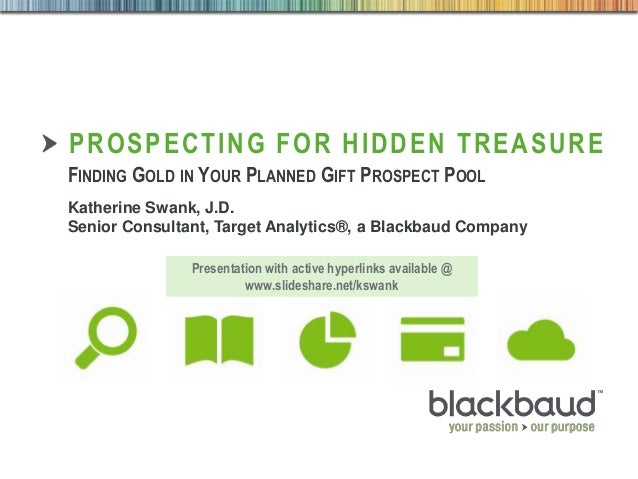 4/30/2014 Footer 1 PROSPECTING FOR HIDDEN TREASURE FINDING GOLD IN YOUR PLANNED GIFT PROSPECT POOL Katherine Swank, J.D. S...