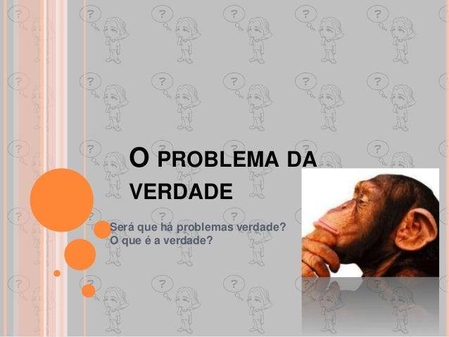 O PROBLEMA DA VERDADE Será que há problemas verdade? O que é a verdade?