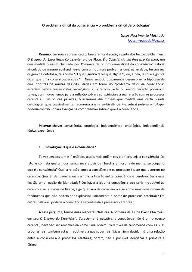 1 O problema difícil da consciência – o problema difícil da ontologia? Lucas Nascimento Machado lucas.machado@usp.br Resum...