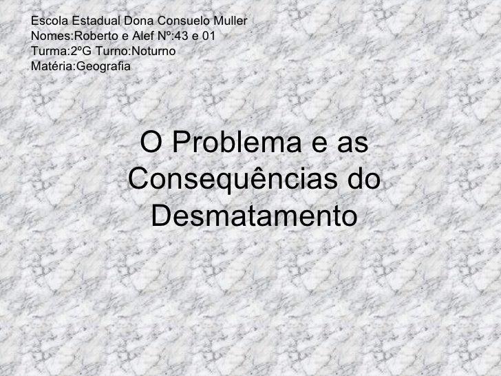 O Problema e as Consequências do Desmatamento Escola Estadual Dona Consuelo Muller Nomes:Roberto e Alef Nº:43 e 01 Turma:2...